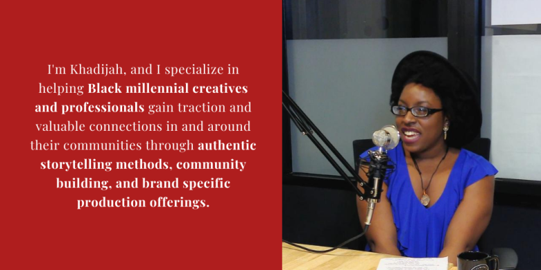 I'm Khadijah, and I help Black millennial creatives and professionals gain traction and valuable connections in and around their communities through authentic storytelling methods, community building, and br (1)